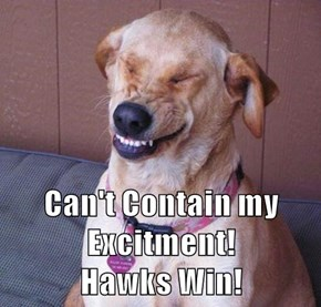 Can't Contain my Excitment!                       Hawks Win!