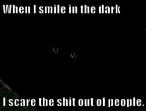 When I smile in the dark  I scare the sh*t out of people.