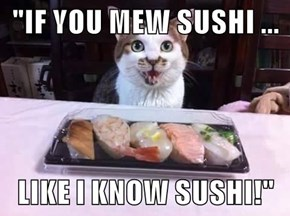 """""""IF YOU MEW SUSHI ...  LIKE I KNOW SUSHI!"""""""