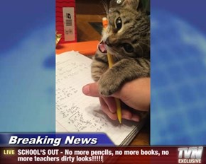 Breaking News - SCHOOL'S OUT - No more pencils, no more books, no more teachers dirty looks!!!!!