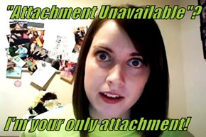 """Attachment Unavailable""?  I'm your only attachment!"
