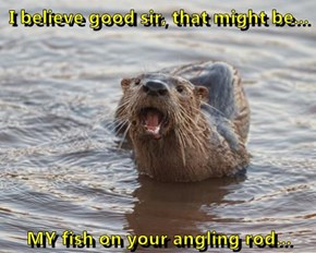 I believe good sir, that might be...  MY fish on your angling rod...