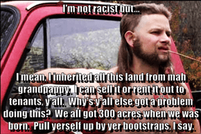 I'm not racist but...  I mean, I inherited all this land from mah grandpappy.  I can sell it or rent it out to tenants, y'all.  Why's y'all else got a problem doing this?  We all got 300 acres when we was born.  Pull yerself up by yer bootstraps, I say.