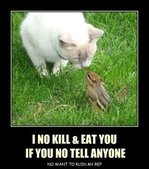 I NO KILL & EAT YOU  IF YOU NO TELL ANYONE