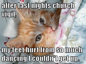 after last nights church vigil,  my feet hurt from so much dancing I couldn't get up.