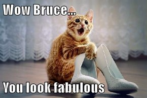 Wow Bruce...  You look fabulous