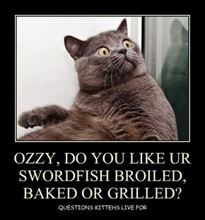 OZZY, DO YOU LIKE UR SWORDFISH BROILED, BAKED OR GRILLED?