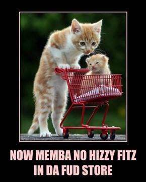 NOW MEMBA NO HIZZY FITZ IN DA FUD STORE