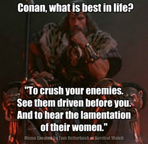 Conan, what is best in life?