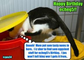 I hopes dat echeg5 hazza a bery Happy Birfday wiff lots ob prezzies an' grate stuffs to eat! I'm bringin' som ob teh foods dat yu should like.. an' I spared no eggspense!