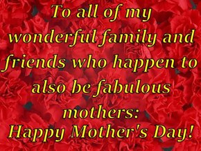 To all of my wonderful family and friends who happen to also be fabulous mothers:  Happy Mother's Day!