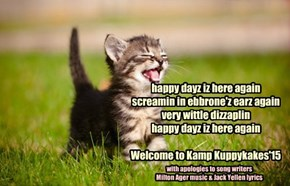 happy dayz iz here again screamin in ebbrone'z earz again  very wittle dizzaplin  happy dayz iz here again  Welcome to Kamp Kuppykakes'15