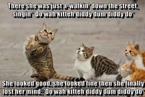 There she was just a-walkin' down the street, singin' 'Do wah kitteh diddy dum diddy do'  She looked good, she looked fine then she finally lost her mind; 'Do wah kitteh diddy dum diddy do'