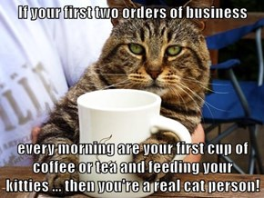 If your first two orders of business   every morning are your first cup of coffee or tea and feeding your kitties ... then you're a real cat person!