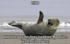 LMAO  And rolled on the floor laughing! Hoomins, jus teh site of 'em!