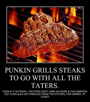 PUNKIN GRILLS STEAKS TO GO WITH ALL THE TATERS.