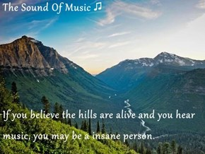 The Sound Of Music ♫  If you believe the hills are alive and you hear music, you may be a insane person.