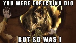 You Were Expecting Dio?