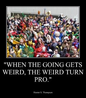 """WHEN THE GOING GETS WEIRD, THE WEIRD TURN PRO."""