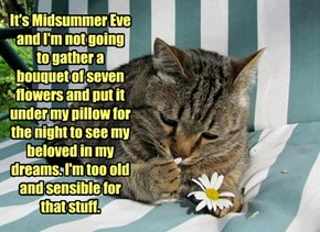It's Midsummer Eve and I'm not going to gather a bouquet of seven flowers and put it under my pillow for the night to see my beloved in my dreams. I'm too old and sensible for that stuff.