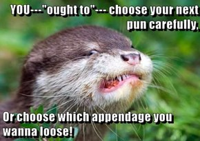 "YOU---""ought to""--- choose your next pun carefully,  Or choose which appendage you wanna loose!"