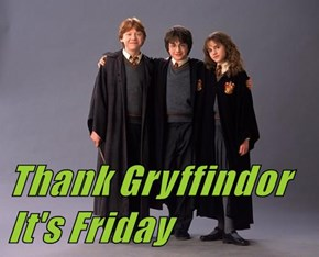 Thank Gryffindor        It's Friday