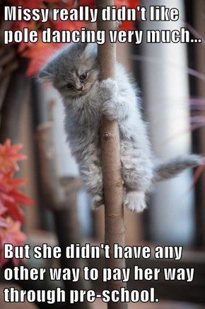 Missy really didn't like pole dancing very much...  But she didn't have any other way to pay her way through pre-school.