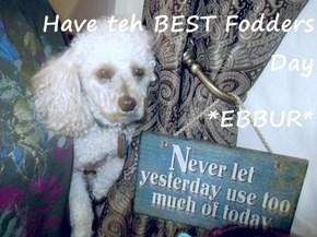 Have teh BEST Fodders Day *EBBUR*