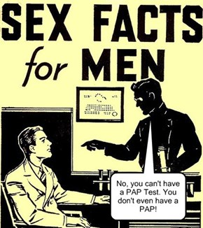 No, you can't have a PAP Test. You don't even have a PAP!
