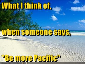 "What I think of,  when someone says, ""Be more Pacific"""
