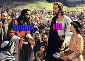 Sushi? LOL...