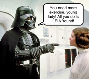 You need more exercise, young lady! All you do is  LEIA 'round!