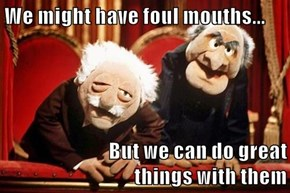 We might have foul mouths...  But we can do great                           things with them