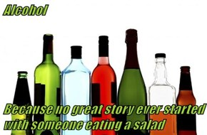 Alcohol  Because no great story ever started with someone eating a salad
