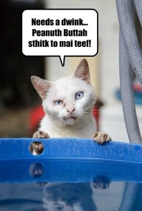 Needs a dwink... Peanuth Buttah sthitk to mai teef!