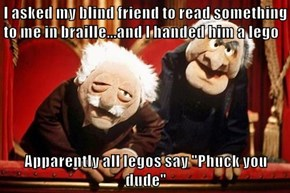 "I asked my blind friend to read something to me in braille...and I handed him a lego  Apparently all legos say ""Phuck you dude"""