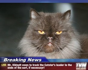 Breaking News - Mr. Kikbutt vows to track the Catster's leader to the ends of the earf, if necessayr!