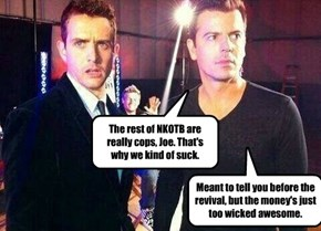 The rest of NKOTB are really cops, Joe. That's why we kind of suck.