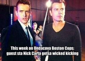 This week on Undacova Boston Cops: guest sta Nick Carta getsa wicked kicking