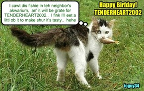 Happy Birfday for TENDERHEART2002! I hopes yu hab lots ob cakes an' ovver good noms an' prezzies too!