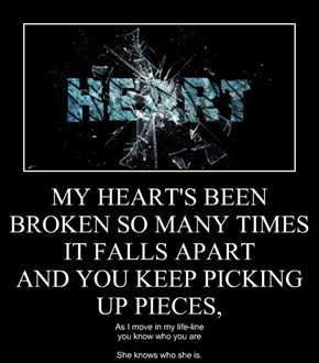 MY HEART'S BEEN BROKEN SO MANY TIMES  IT FALLS APART AND YOU KEEP PICKING UP PIECES,