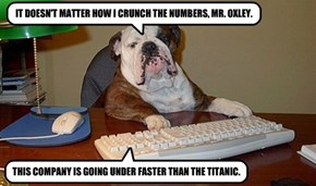 IT DOESN'T MATTER HOW I CRUNCH THE NUMBERS, MR. OXLEY.