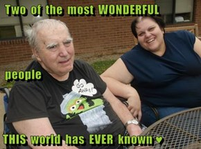 Two  of  the  most  WONDERFUL   people THIS  world  has  EVER  known ♥