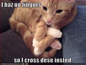 I haz no fingurs  so I cross dese insted.