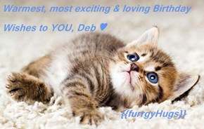 Warmest, most exciting & loving Birthday Wishes to YOU, Deb ♥                                      {{furrgyHugs}}