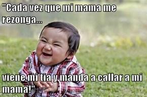 """Cada vez que mi mama me rezonga...  viene mi tia y manda a callar a mi mama!"""