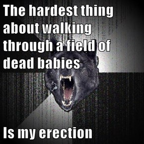 The hardest thing about walking through a field of dead babies  Is my erection