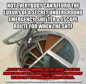 NOT EVERYBODY CAN AFFORD THE LUXURY OF A SECRET UNDERGROUND EMERGENCY  SHELTER & ESCAPE ROUTE FOR WHEN THE SHTF