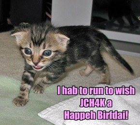 I hab to run to wish JCH4K a  Happeh Birfdai!