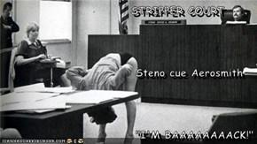 """STRIPPER COURT                              Steno cue Aerosmith                              """"I'M BAAAAAAAACK!"""""""